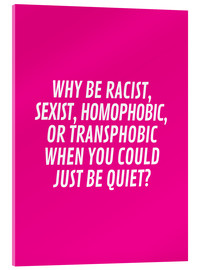 Vetro acrilico  Why Be Racist, Sexist, Homophobic, or Transphobic When You Could Just Be Quiet Pink - Creative Angel