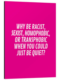 Alluminio Dibond  Why Be Racist, Sexist, Homophobic, or Transphobic When You Could Just Be Quiet Pink - Creative Angel