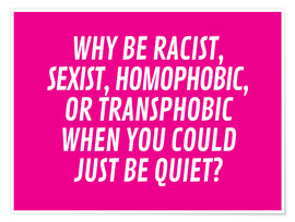 Poster Premium Why Be Racist, Sexist, Homophobic, or Transphobic When You Could Just Be Quiet Pink